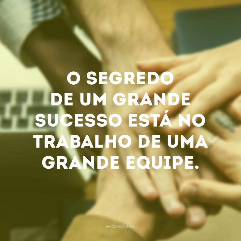 O segredo de um grande sucesso está no trabalho de uma grande equipe.