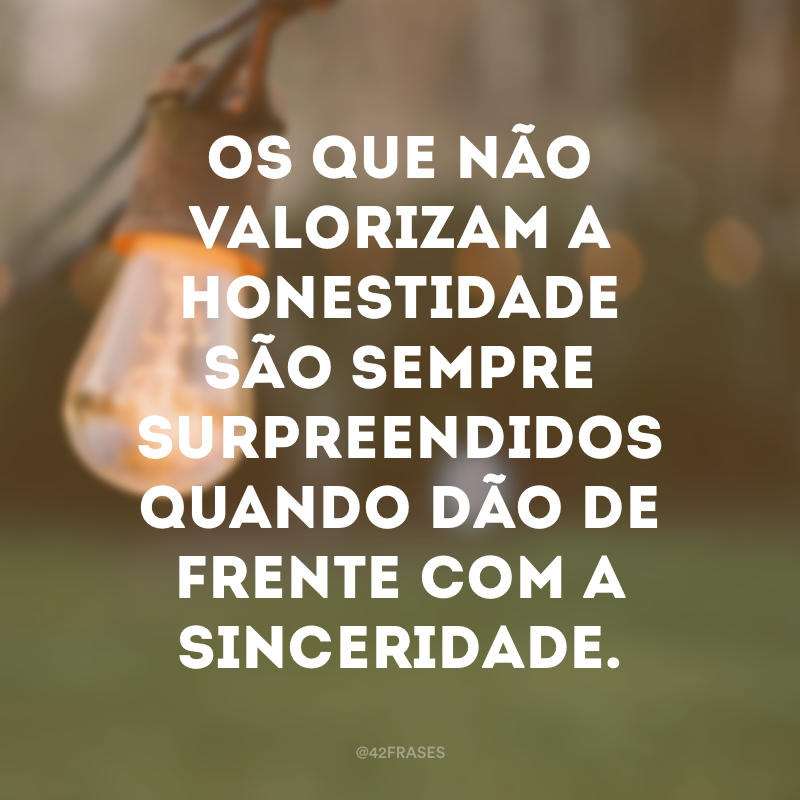 Os que não valorizam a honestidade são sempre surpreendidos quando dão de frente com a sinceridade.