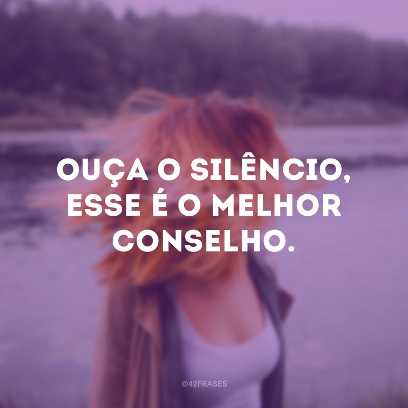 Ouça o silêncio, esse é o melhor conselho.