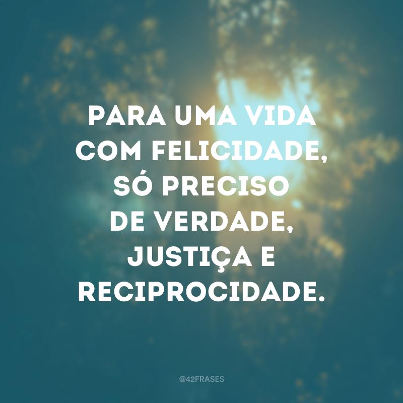 Para uma vida com felicidade, só preciso de verdade, justiça e reciprocidade.