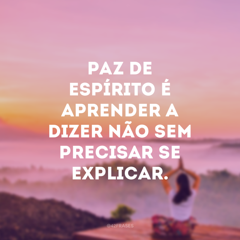 Paz de espírito é aprender a dizer não sem precisar se explicar.