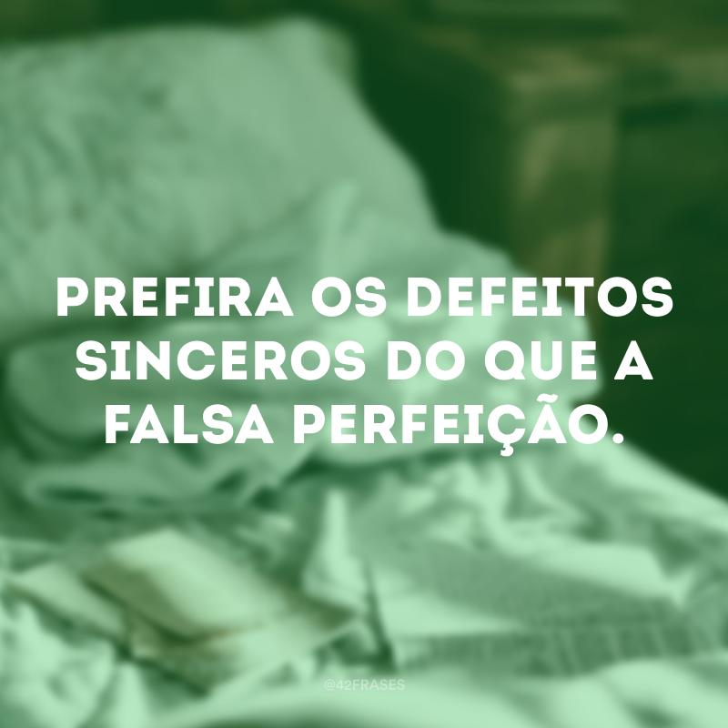 Prefira os defeitos sinceros do que a falsa perfeição.