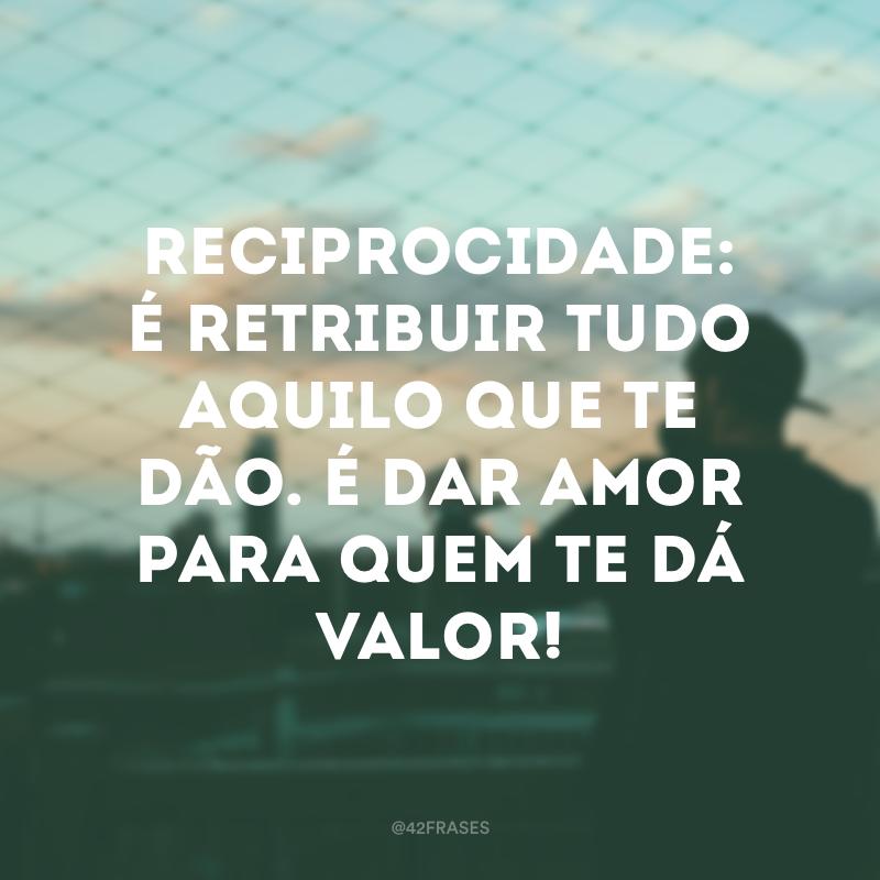 Reciprocidade: é retribuir tudo aquilo que te dão. É dar amor para quem te dá valor!