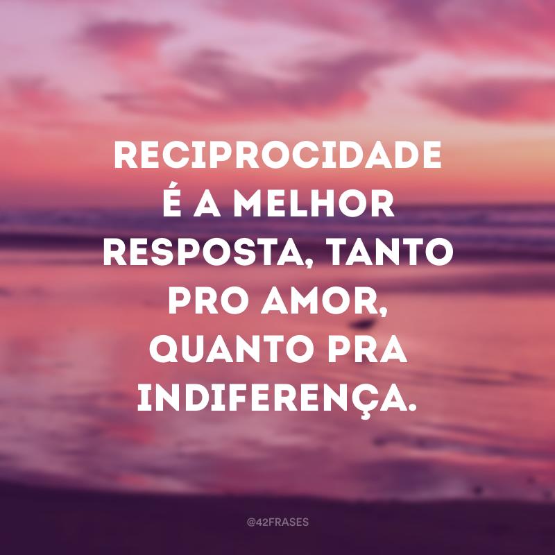 Reciprocidade é a melhor resposta, tanto pro amor, quanto pra indiferença.