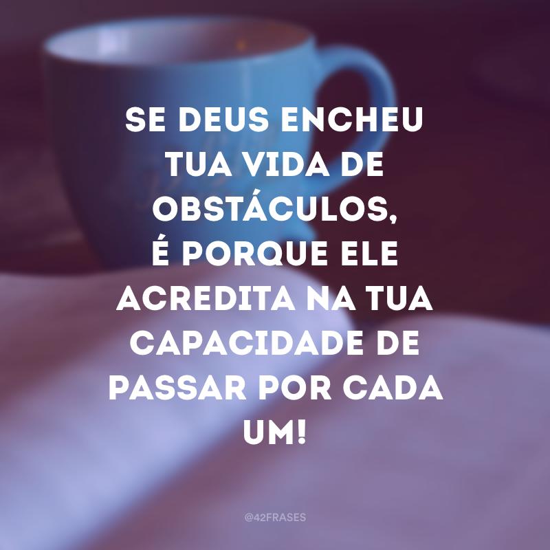 Se Deus encheu tua vida de obstáculos, é porque ele acredita na tua capacidade de passar por cada um!