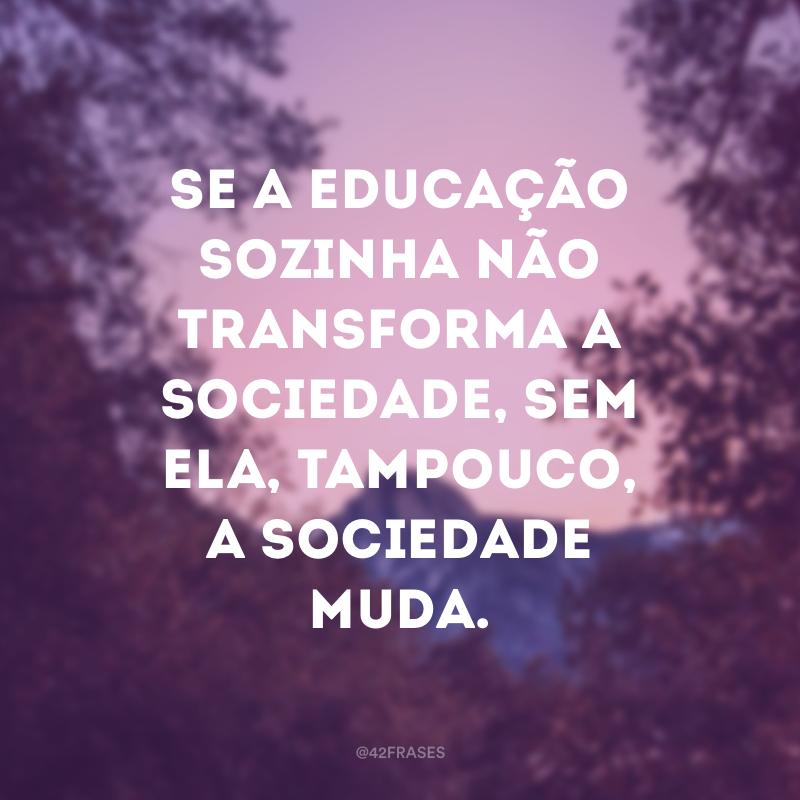Se a educação sozinha não transforma a sociedade, sem ela, tampouco, a sociedade muda.
