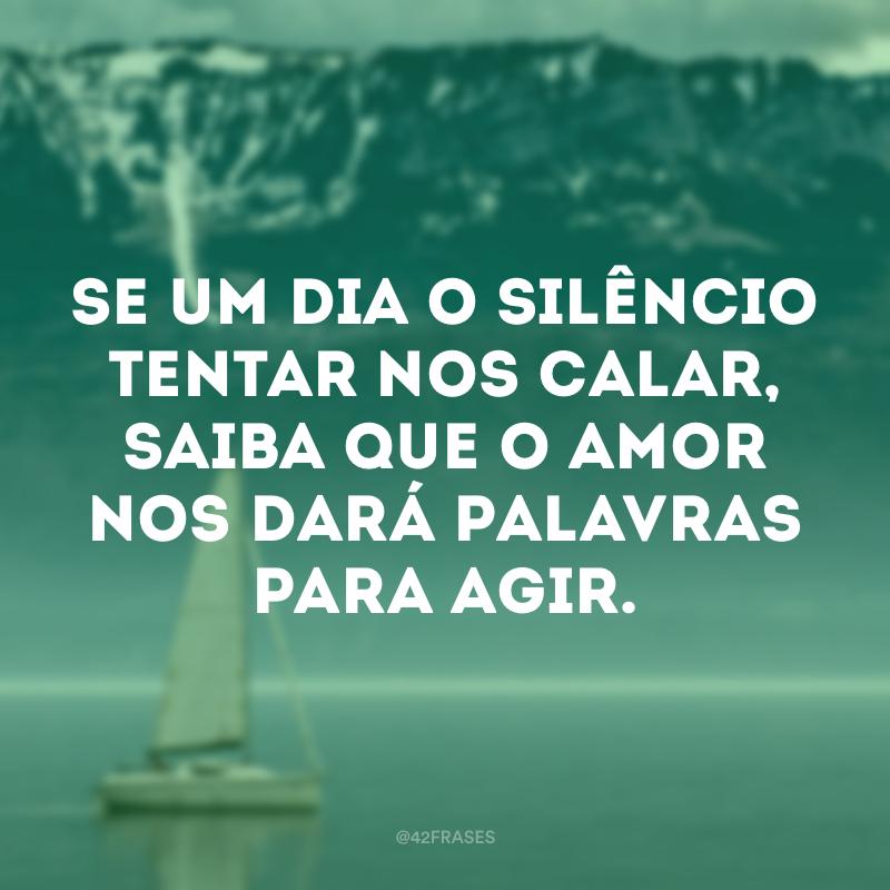 Se um dia o silêncio tentar nos calar, saiba que o amor nos dará palavras para agir.