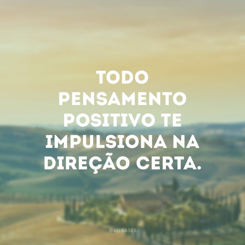 Todo pensamento positivo te impulsiona na direção certa.