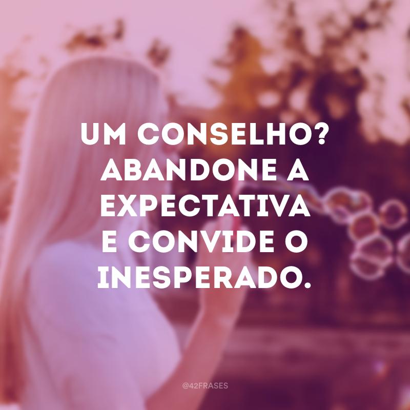 Um conselho? Abandone a expectativa e convide o inesperado.
