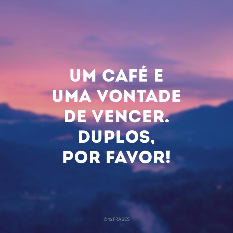 Um café e uma vontade de vencer. Duplos, por favor!