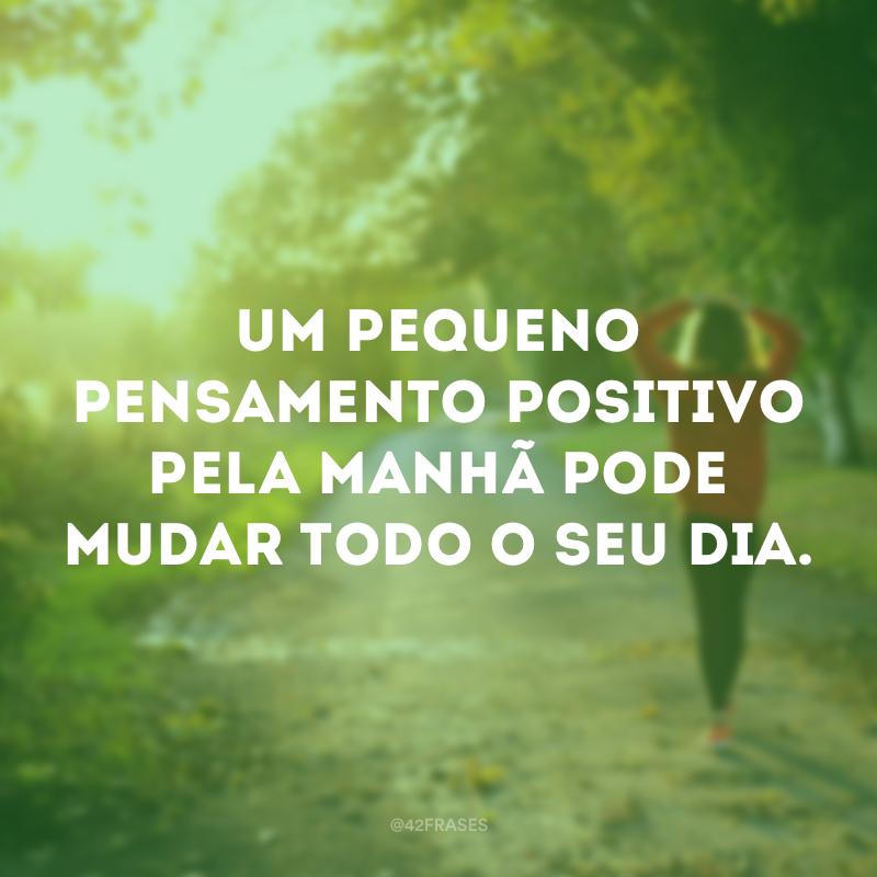 Um pequeno pensamento positivo pela manhã pode mudar todo o seu dia.