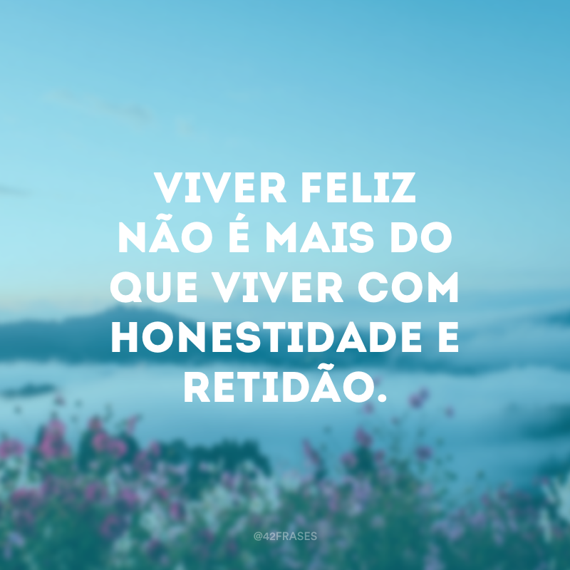 Viver feliz não é mais do que viver com honestidade e retidão.