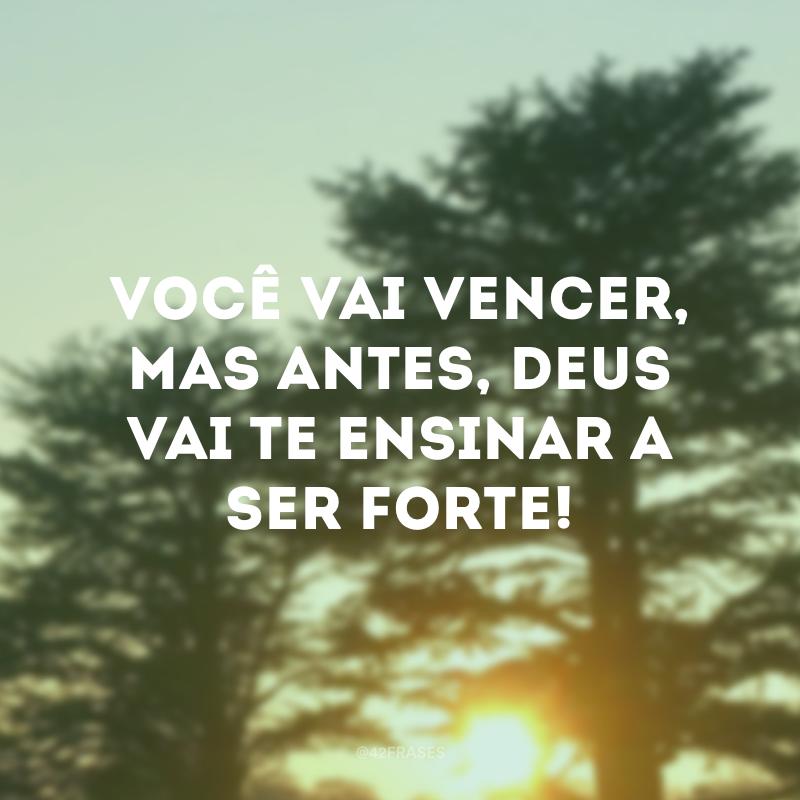 Você vai vencer, mas antes, Deus vai te ensinar a ser forte!