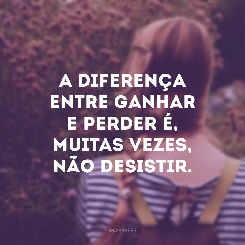 A diferença entre ganhar e perder é, muitas vezes, não desistir.