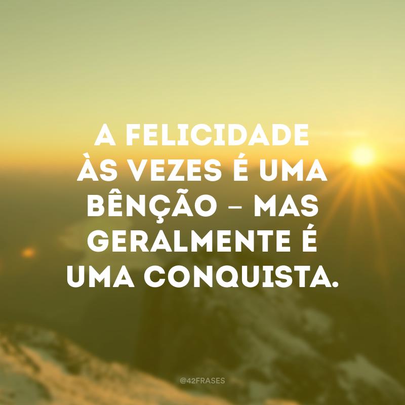 A felicidade às vezes é uma bênção - mas geralmente é uma conquista.