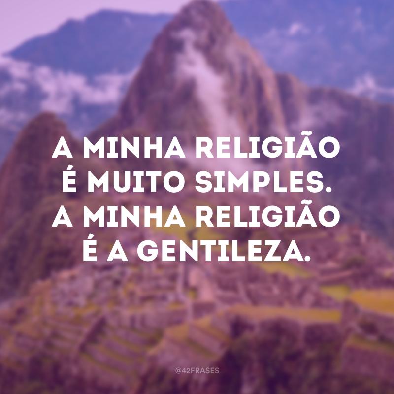 A minha religião é muito simples. A minha religião é a gentileza.