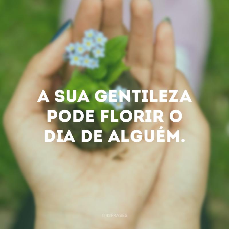 A sua gentileza pode florir o dia de alguém.