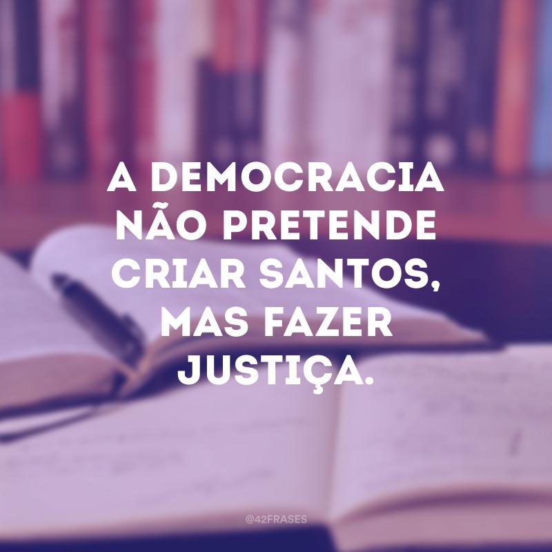 A democracia não pretende criar santos, mas fazer justiça.