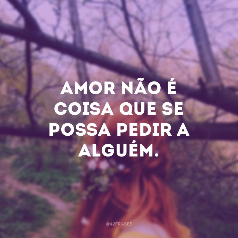 Amor não é coisa que se possa pedir a alguém.