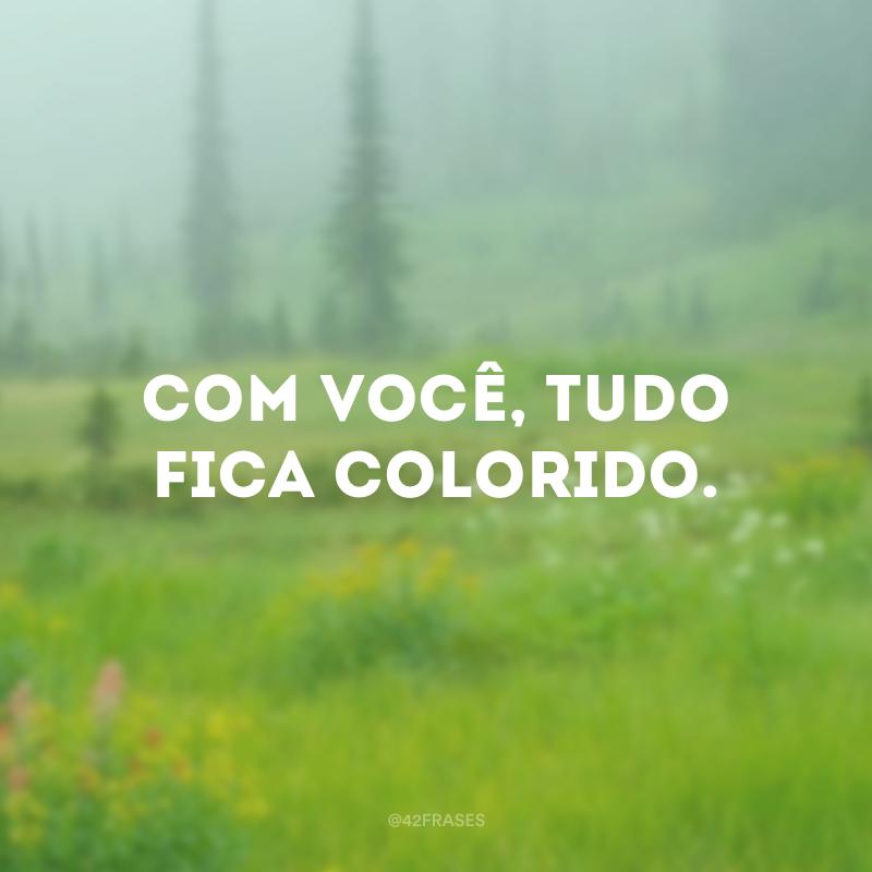 Com você, tudo fica colorido.