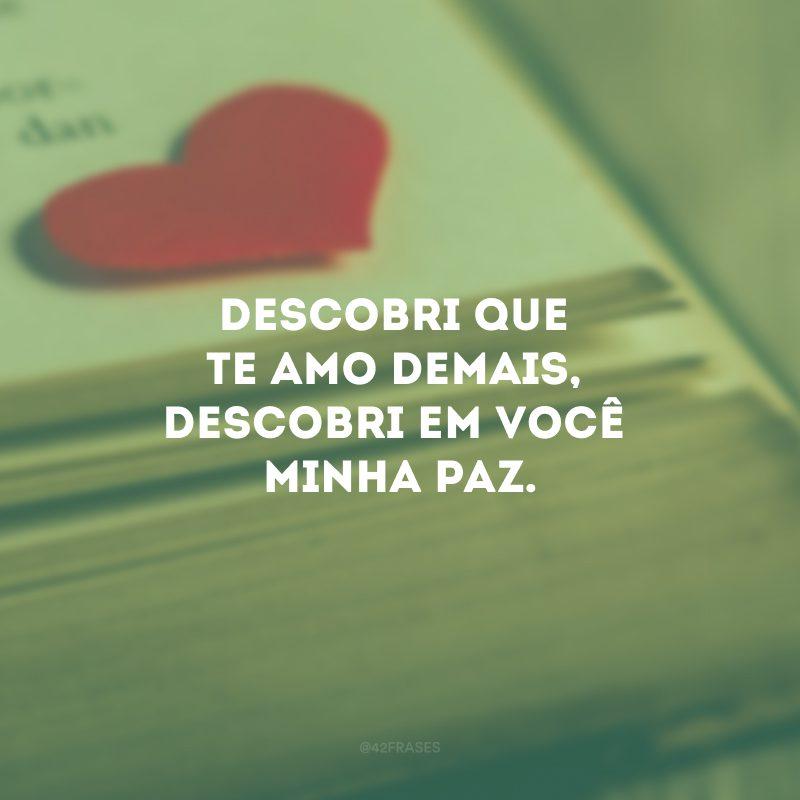 Descobri que te amo demais, descobri em você minha paz.