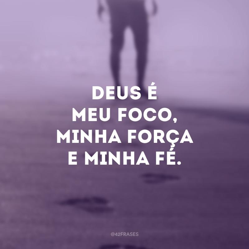 Deus é meu foco, minha força e minha fé.