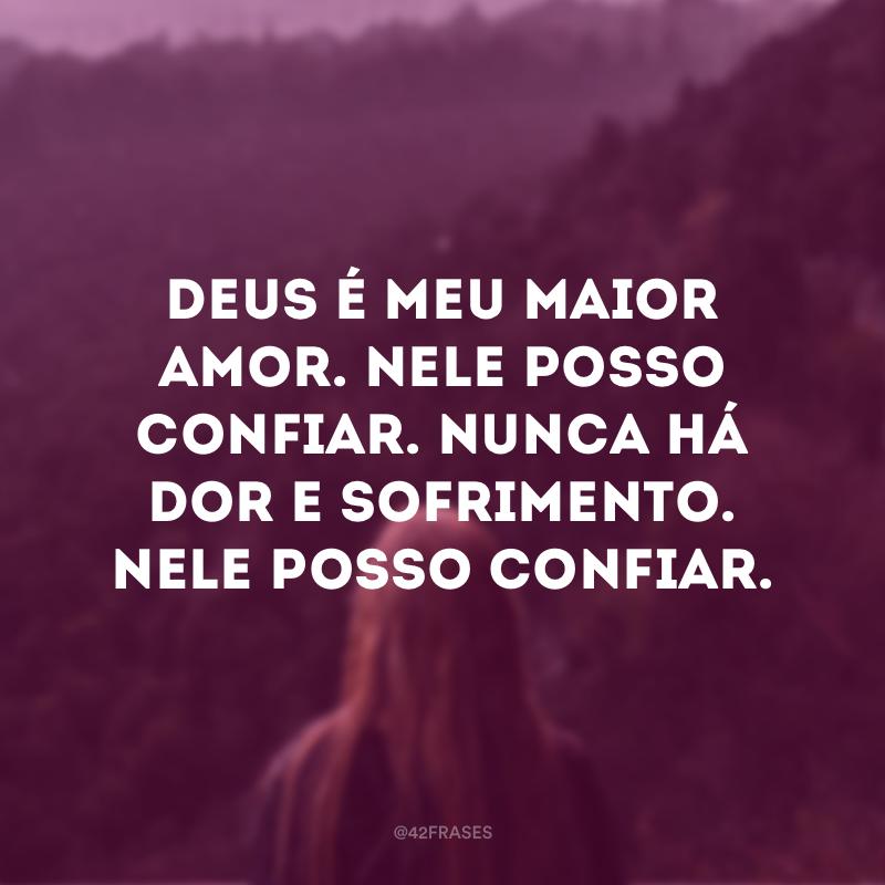 Deus é meu maior amor. Nele posso confiar. Nunca há dor e sofrimento. Nele posso confiar.