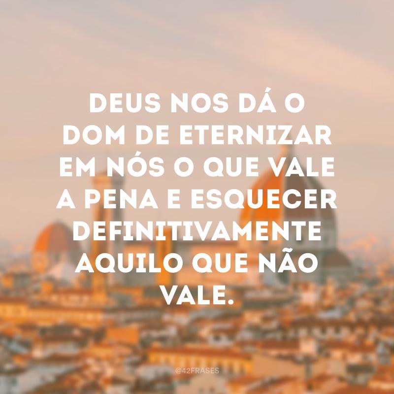 Deus nos dá o dom de eternizar em nós o que vale a pena e esquecer definitivamente aquilo que não vale.