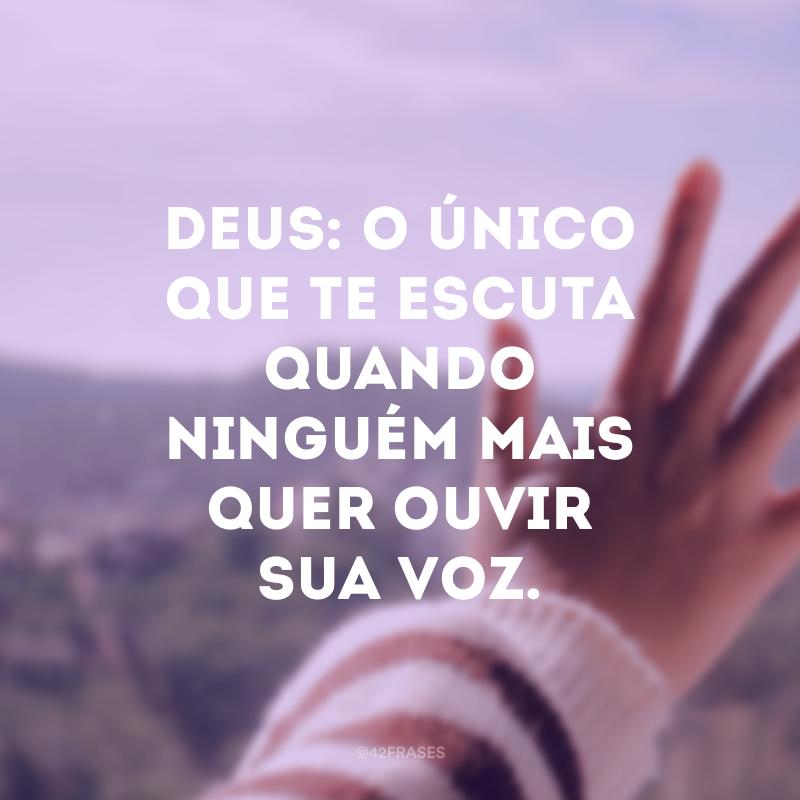 Deus: o único que te escuta quando ninguém mais quer ouvir sua voz.