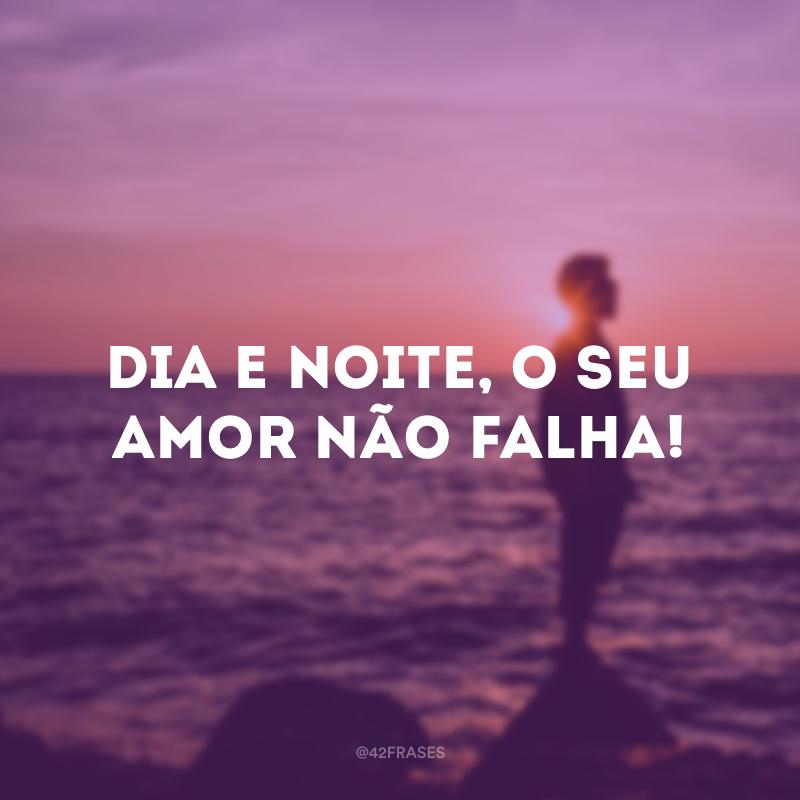 Dia e noite, o Seu amor não falha!