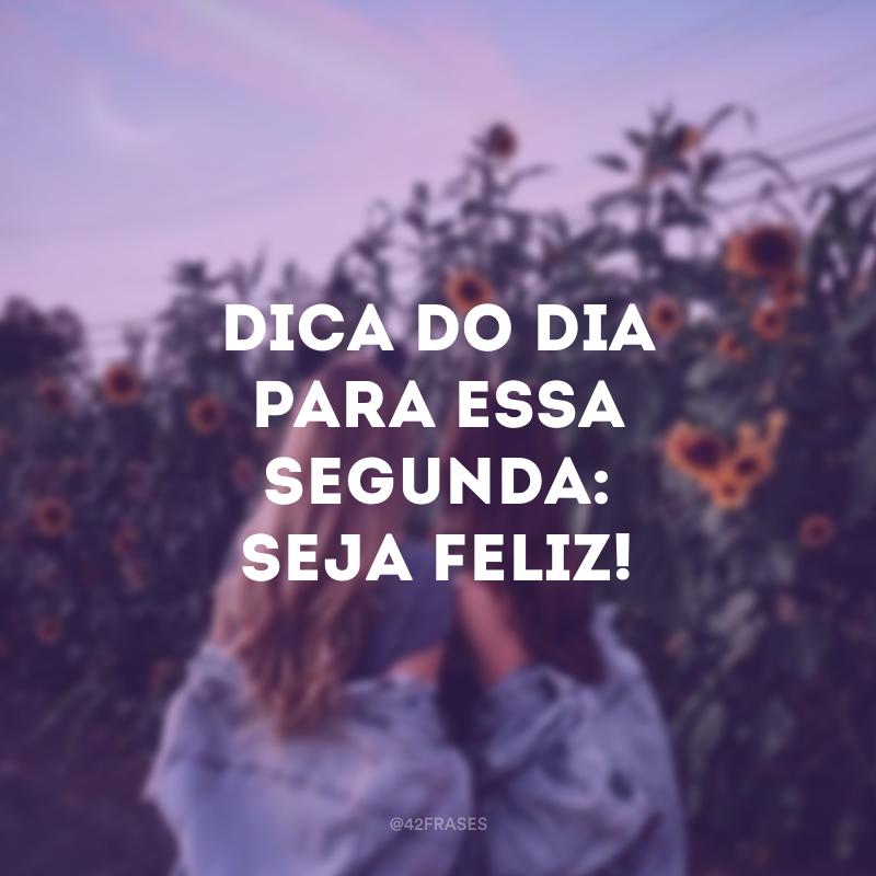 Dica do dia para essa segunda: seja feliz!