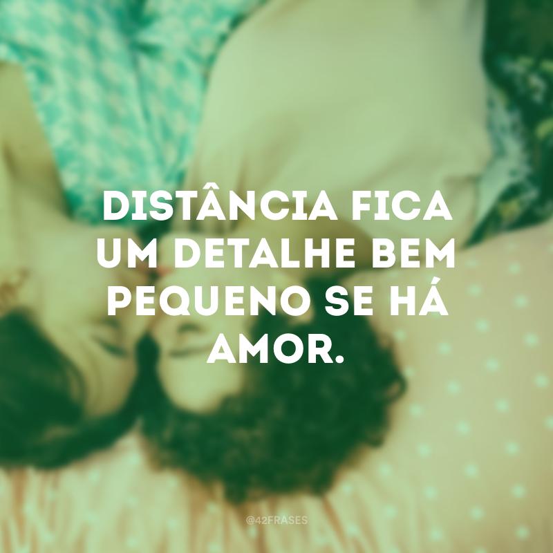 Distância fica um detalhe bem pequeno se há amor.
