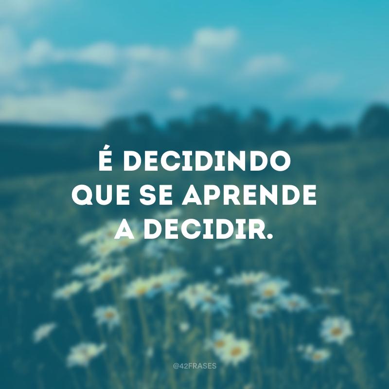 É decidindo que se aprende a decidir.