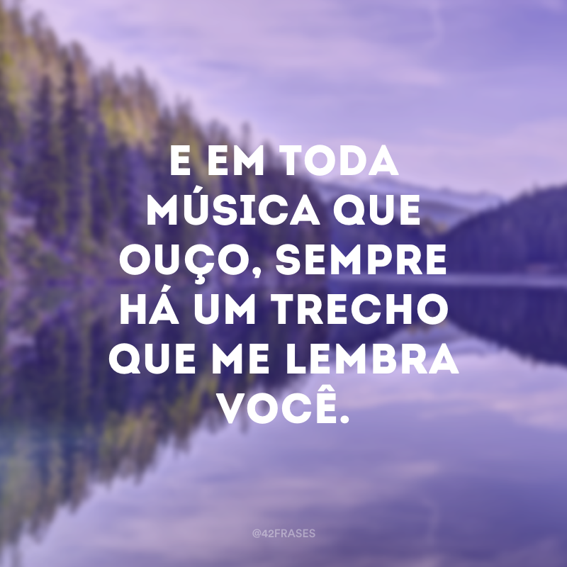 E em toda música que ouço, sempre há um trecho que me lembra você.