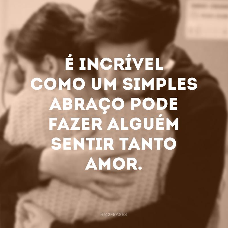 É incrível como um simples abraço pode fazer alguém sentir tanto amor.
