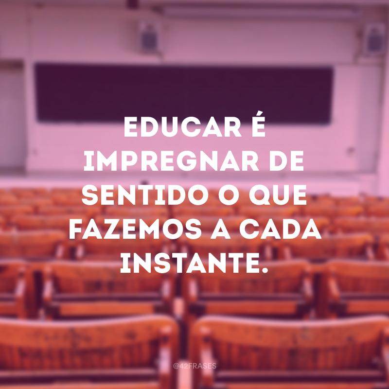 Educar é impregnar de sentido o que fazemos a cada instante.