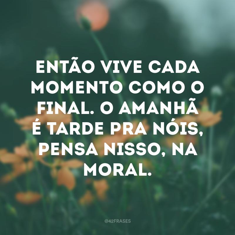 Então vive cada momento como o final. O amanhã é tarde pra nóis, pensa nisso, na moral.
