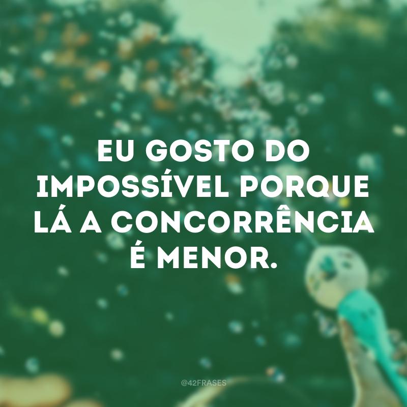 Eu gosto do impossível porque lá a concorrência é menor.