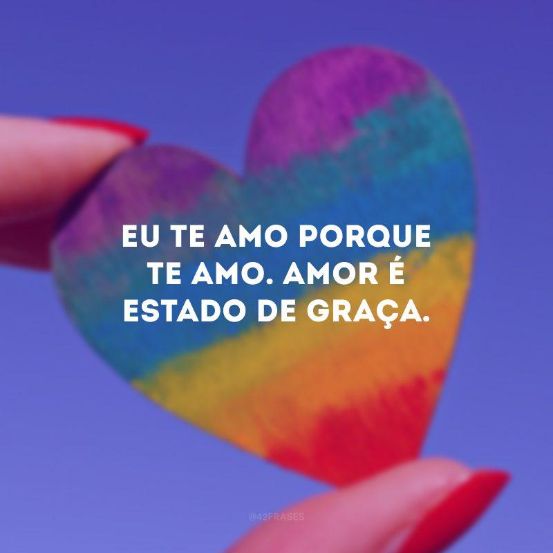 Eu te amo porque te amo. Amor é estado de graça.