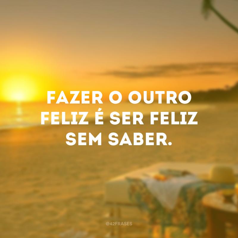 Fazer o outro feliz é ser feliz sem saber.