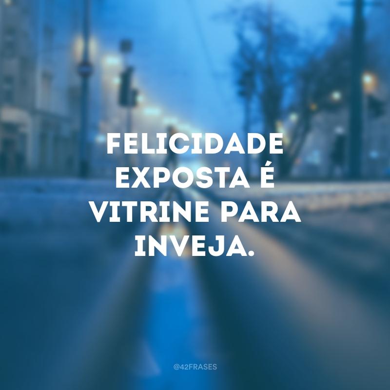 Felicidade exposta é vitrine para inveja.
