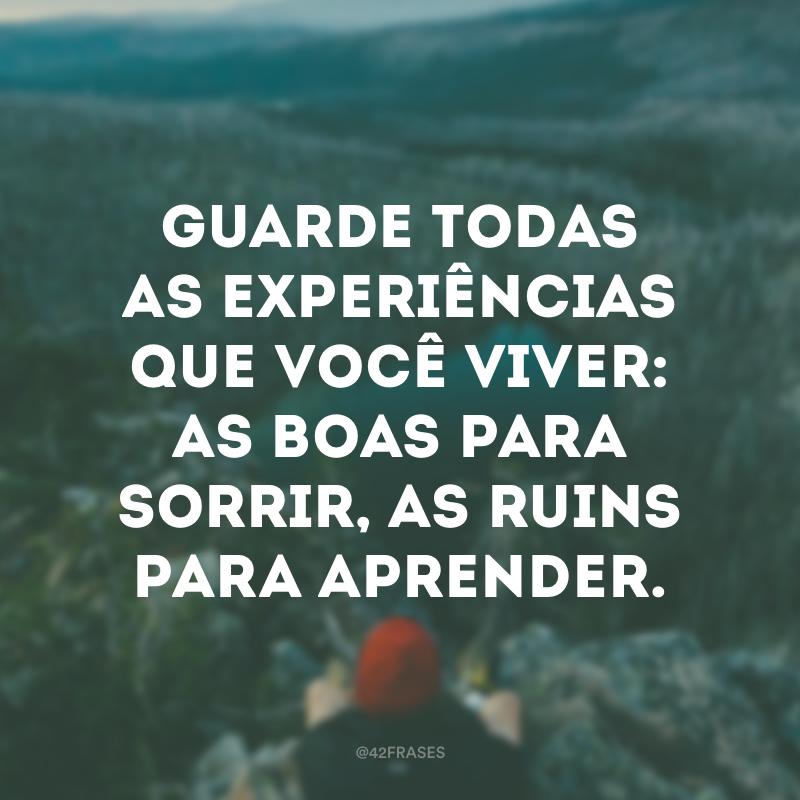 Guarde todas as experiências que você viver: as boas para sorrir, as ruins para aprender.