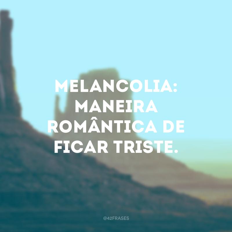 Melancolia: maneira romântica de ficar triste.