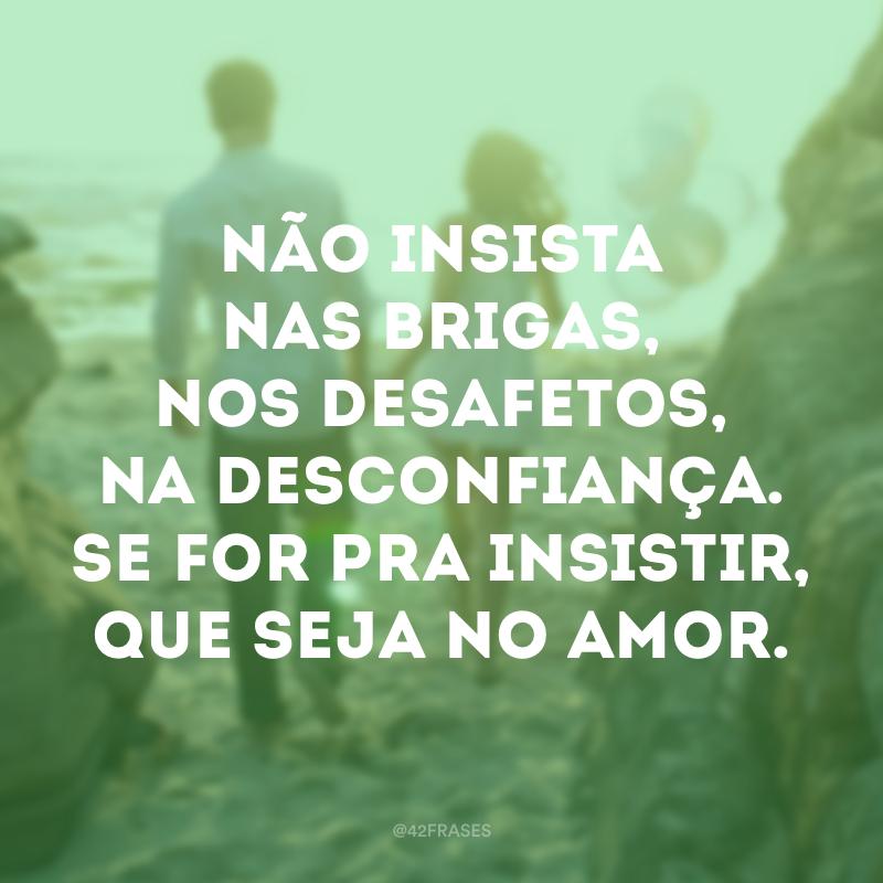 Não insista nas brigas, nos desafetos, na desconfiança. Se for pra insistir, que seja no amor.