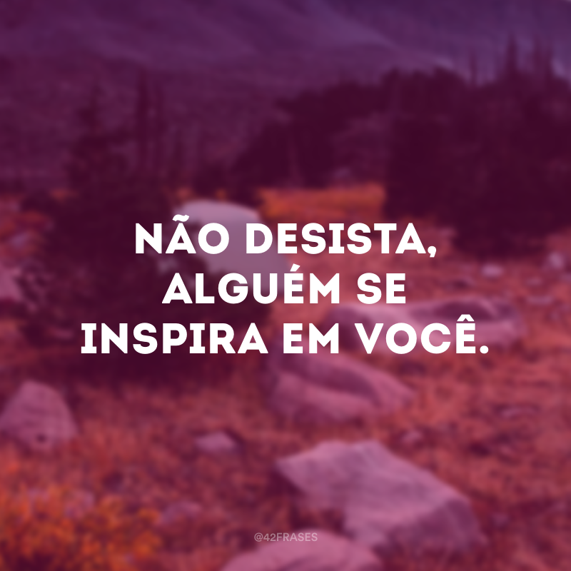 Não desista, alguém se inspira em você.