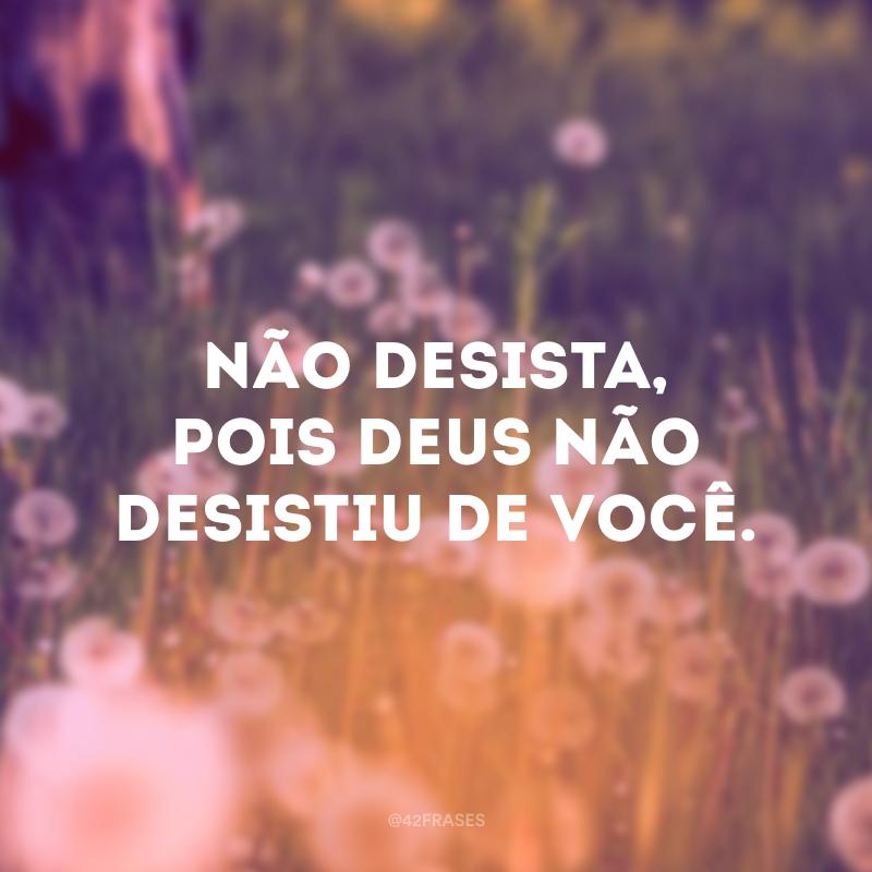 Não desista, pois Deus não desistiu de você.
