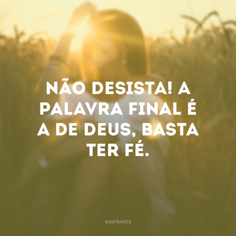 Não desista! A palavra final é a de Deus, basta ter fé.