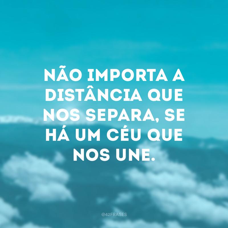 Não importa a distância que nos separa, se há um céu que nos une.