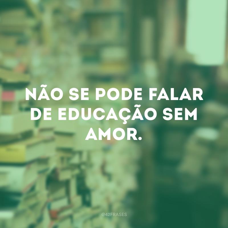 Não se pode falar de educação sem amor.