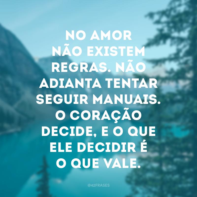 No amor não existem regras. Não adianta tentar seguir manuais. O coração decide, e o que ele decidir é o que vale.